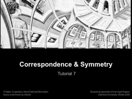 1 Numerical geometry of non-rigid shapes Shape Similarity and Self Similarity Correspondence & Symmetry Tutorial 7 © Maks Ovsjanikov, Alex & Michael Bronstein.