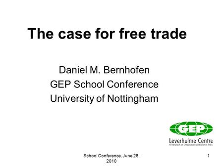 School Conference, June 28, 2010 1 The case for free trade Daniel M. Bernhofen GEP School Conference University of Nottingham.