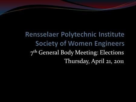 7 th General Body Meeting: Elections Thursday, April 21, 2011.