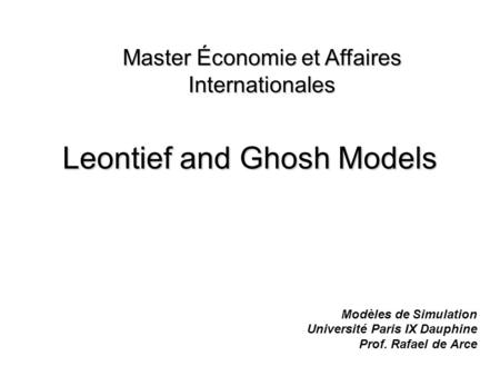 Leontief and Ghosh Models Modèles de Simulation Université Paris IX Dauphine Prof. Rafael de Arce Master Économie et Affaires Internationales.