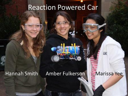 Reaction Powered Car Hannah Smith Amber Fulkerson Marissa Yee.