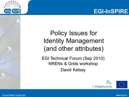 Www.egi.eu EGI-InSPIRE RI-261323 EGI-InSPIRE www.egi.eu EGI-InSPIRE RI-261323 Policy Issues for Identity Management (and other attributes) EGI Technical.