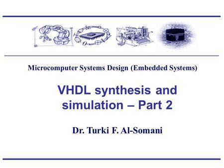 Dr. Turki F. Al-Somani VHDL synthesis and simulation – Part 2 Microcomputer Systems Design (Embedded Systems)