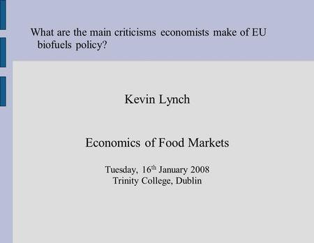 What are the main criticisms economists make of EU biofuels policy? Kevin Lynch Economics of Food Markets Tuesday, 16 th January 2008 Trinity College,