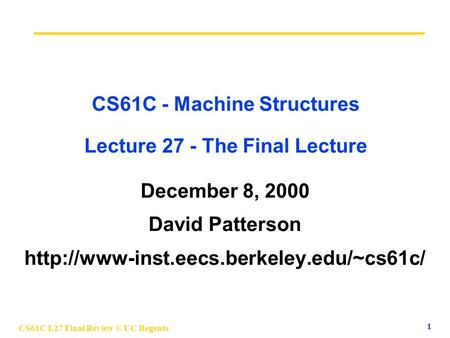 CS61C L27 Final Review © UC Regents 1 CS61C - Machine Structures Lecture 27 - The Final Lecture December 8, 2000 David Patterson