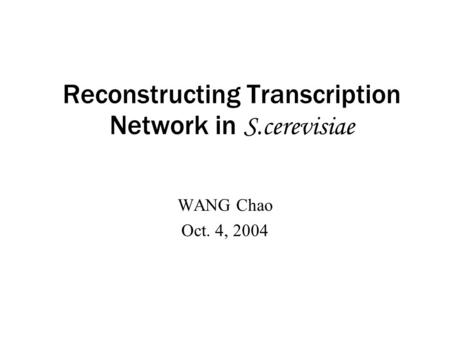 Reconstructing Transcription Network in S.cerevisiae WANG Chao Oct. 4, 2004.