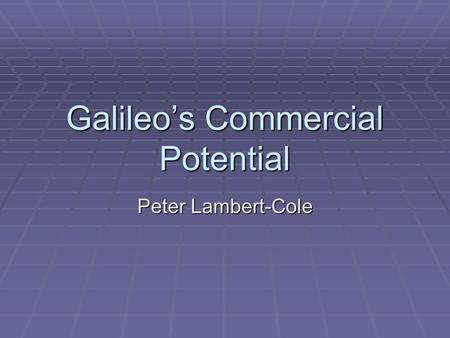 Galileo's Commercial Potential Peter Lambert-Cole.