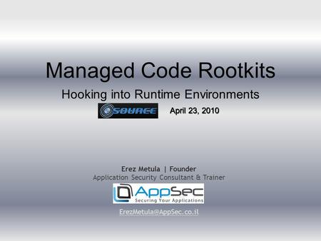 <strong>Managed</strong> Code Rootkits Hooking into Runtime Environments Erez Metula | Founder Application Security Consultant & Trainer April 23,