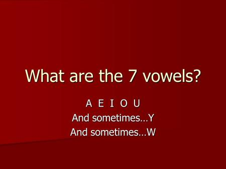 What are the 7 vowels? A E I O U And sometimes…Y And sometimes…W.