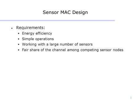 1 Sensor MAC Design Requirements:  Energy efficiency  Simple operations  Working with a large number of sensors  Fair share of the channel among competing.