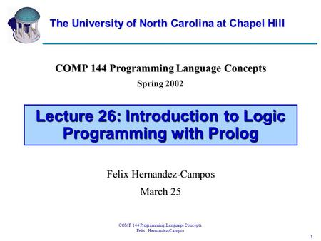 1 COMP 144 Programming Language Concepts Felix Hernandez-Campos Lecture 26: Introduction to Logic Programming with Prolog COMP 144 Programming Language.