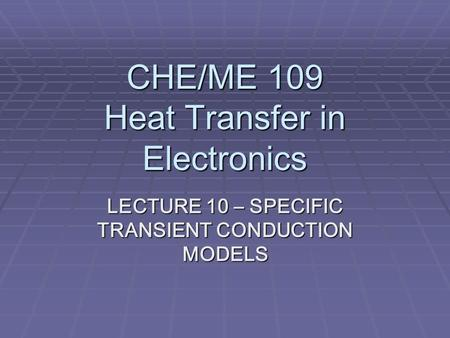 CHE/ME 109 Heat Transfer in Electronics LECTURE 10 – SPECIFIC TRANSIENT CONDUCTION MODELS.