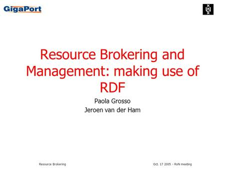 Oct. 17 2005 - RoN meetingResource Brokering Resource Brokering and Management: making use of RDF Paola Grosso Jeroen van der Ham.