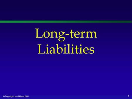 1 © Copyrright Doug Hillman 2000 Long-term Liabilities.