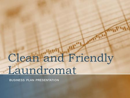 Clean and Friendly Laundromat BUSINESS PLAN PRESENTATION.