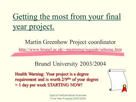 Dept of Mathematical Sciences Final Year Projects 2003/2004 Getting the most from your final year project. Martin Greenhow Project coordinator
