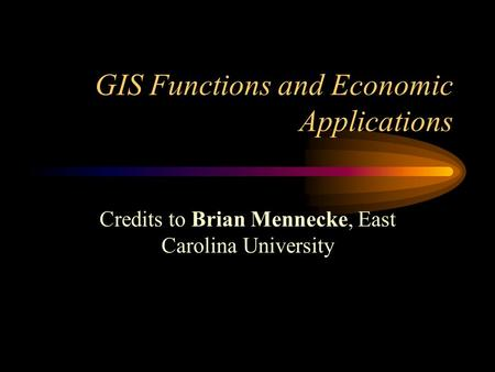 GIS Functions and Economic Applications Credits to Brian Mennecke, East Carolina University.