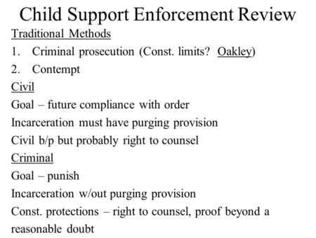 Child Support Enforcement Review Traditional Methods 1.Criminal prosecution (Const. limits? Oakley) 2.Contempt Civil Goal – future compliance with order.
