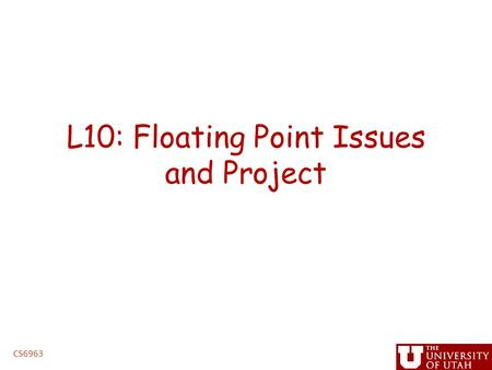 L10: Floating Point Issues and Project CS6963. Administrative Issues Project proposals – Due 5PM, Friday, March 13 (hard deadline) Homework (Lab 2) –