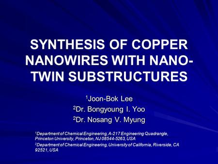 SYNTHESIS OF COPPER NANOWIRES WITH NANO- TWIN SUBSTRUCTURES 1 Joon-Bok Lee 2 Dr. Bongyoung I. Yoo 2 Dr. Nosang V. Myung 1 Department of Chemical Engineering,
