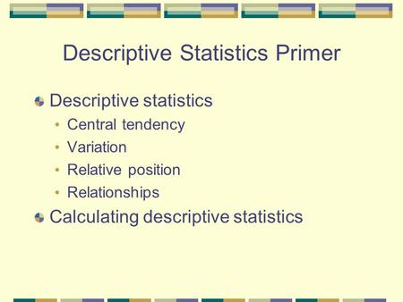 Descriptive Statistics Primer Descriptive statistics Central tendency Variation Relative position Relationships Calculating descriptive statistics.