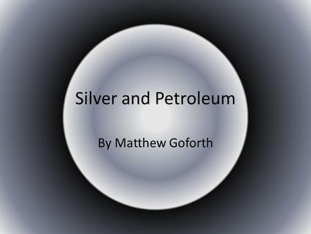 Silver and Petroleum By Matthew Goforth. Silver Silver is a precious medal that is used for many different uses for example it is used for: Jewelry Silverware.