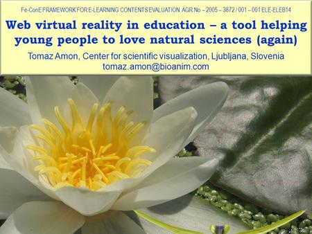 Web virtual reality in education – a tool helping young people to love natural sciences (again) Fe-ConE FRAMEWORK FOR E-LEARNING CONTENTS EVALUATION. AGR.No.