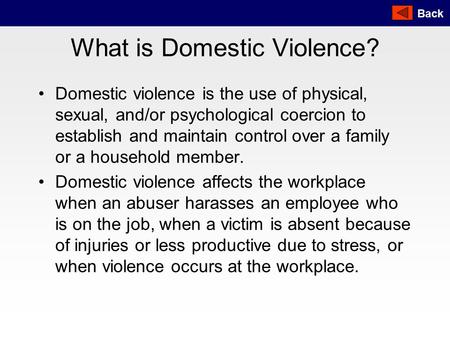 Back What is Domestic Violence? Domestic violence is the use of physical, sexual, and/or psychological coercion to establish and maintain control over.
