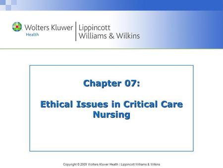 Copyright © 2009 Wolters Kluwer Health | Lippincott Williams & Wilkins Chapter 07: Ethical Issues in Critical Care Nursing.