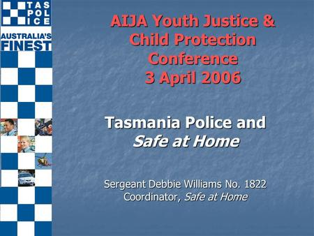 AIJA Youth Justice & Child Protection Conference 3 April 2006 Tasmania Police and Safe at Home Sergeant Debbie Williams No. 1822 Coordinator, Safe at Home.