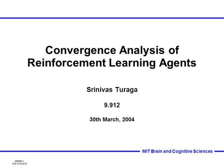 999999-1 XYZ 6/18/2015 MIT Brain and Cognitive Sciences Convergence Analysis of Reinforcement Learning Agents Srinivas Turaga 9.912 30th March, 2004.