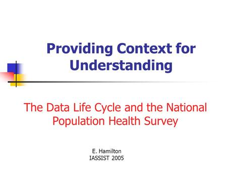 Providing Context for Understanding The Data Life Cycle and the National Population Health Survey E. Hamilton IASSIST 2005.