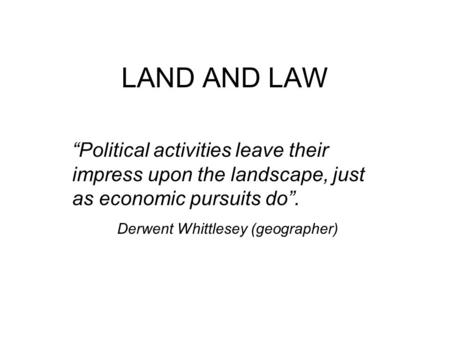 "LAND AND LAW ""Political activities leave their impress upon the landscape, just as economic pursuits do"". Derwent Whittlesey (geographer)"