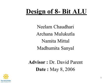 1 Design of 8- Bit ALU Neelam Chaudhari Archana Mulukutla Namita Mittal Madhumita Sanyal Advisor : Dr. David Parent Date : May 8, 2006.