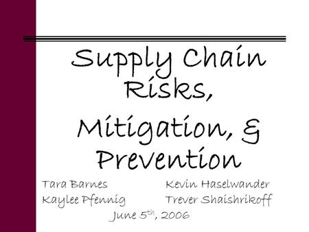 Supply Chain Risks, Mitigation, & Prevention Tara BarnesKevin Haselwander Kaylee PfennigTrever Shaishrikoff June 5 th, 2006.