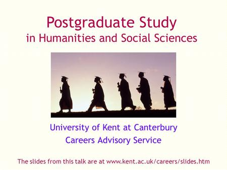 Postgraduate Study in Humanities and Social Sciences University of Kent at Canterbury Careers Advisory Service The slides from this talk are at www.kent.ac.uk/careers/slides.htm.