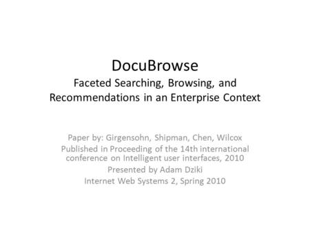 DocuBrowse Faceted Searching, Browsing, and Recommendations in an Enterprise Context Paper by: Girgensohn, Shipman, Chen, Wilcox Published in Proceeding.