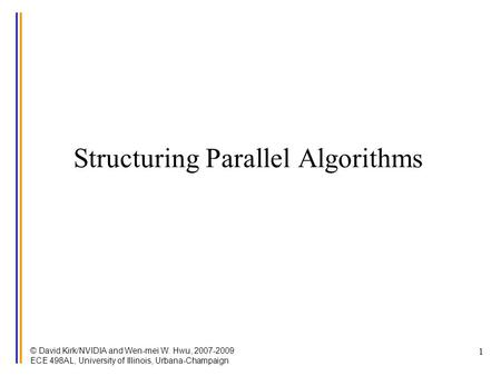 © David Kirk/NVIDIA and Wen-mei W. Hwu, 2007-2009 ECE 498AL, University of Illinois, Urbana-Champaign 1 Structuring Parallel Algorithms.