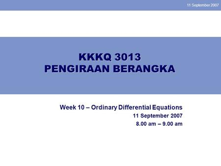 11 September 2007 KKKQ 3013 PENGIRAAN BERANGKA Week 10 – Ordinary Differential Equations 11 September 2007 8.00 am – 9.00 am.