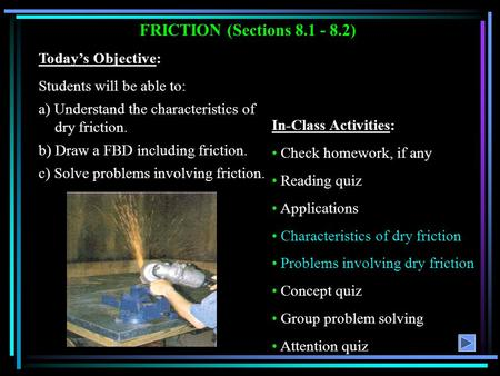 FRICTION (Sections 8.1 - 8.2) Today's Objective: Students will be able to: a) Understand the characteristics of dry friction. b) Draw a FBD including friction.