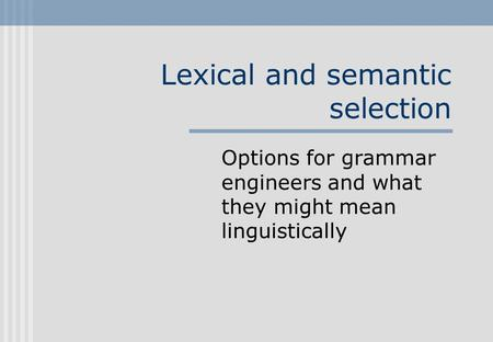 Lexical and semantic selection Options for grammar engineers and what they might mean linguistically.