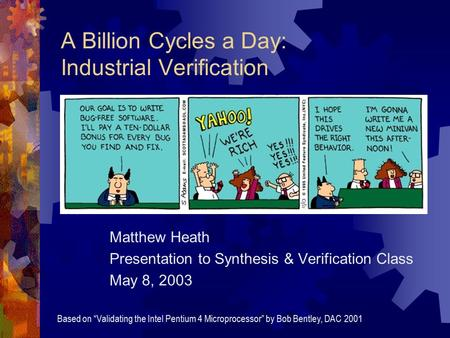 "A Billion Cycles a Day: Industrial Verification Matthew Heath Presentation to Synthesis & Verification Class May 8, 2003 Based on ""Validating the Intel."