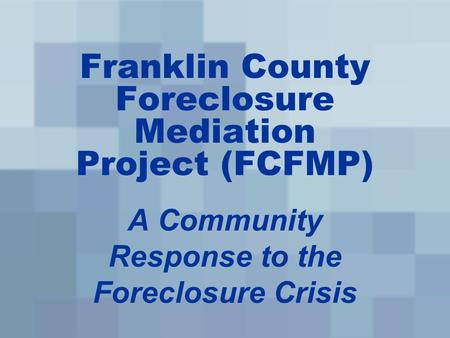 Franklin County Foreclosure Mediation Project (FCFMP) A Community Response to the Foreclosure Crisis.