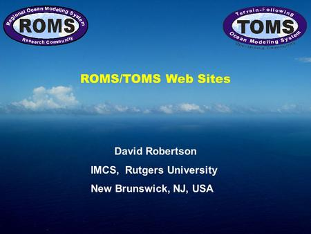 ROMS/TOMS Web Sites David Robertson IMCS, Rutgers University New Brunswick, NJ, USA.