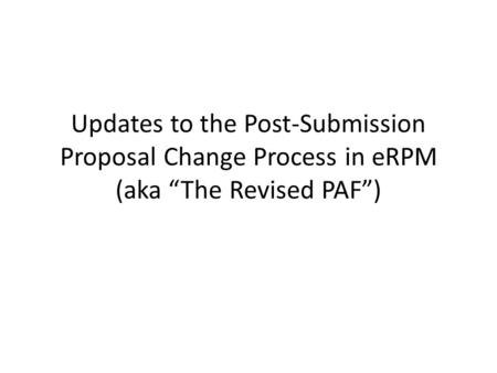 "Updates to the Post-Submission Proposal Change Process in eRPM (aka ""The Revised PAF"")"