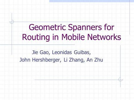 Geometric Spanners for Routing in Mobile Networks Jie Gao, Leonidas Guibas, John Hershberger, Li Zhang, An Zhu.
