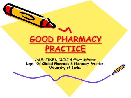 GOOD PHARMACY PRACTICE VALENTINE U ODILI B.Pharm,MPharm. Dept. Of Clinical Pharmacy & Pharmacy Practice. University of Benin.