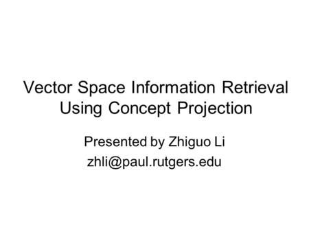 Vector Space Information Retrieval Using Concept Projection Presented by Zhiguo Li