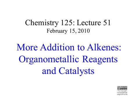 Chemistry 125: Lecture 51 February 15, 2010 More Addition to Alkenes: Organometallic Reagents and Catalysts This For copyright notice see final page of.