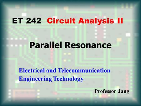 Parallel Resonance ET 242 Circuit Analysis II Electrical and Telecommunication Engineering Technology Professor Jang.